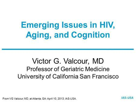 Slide 1 of 22 IAS–USA Victor G. Valcour, MD Professor of Geriatric Medicine University of California San Francisco Emerging Issues in HIV, Aging, and Cognition.