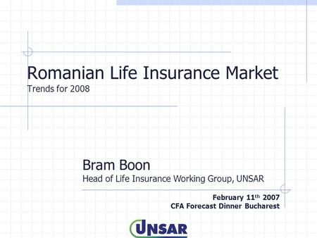 Romanian Life Insurance Market Trends for 2008 Bram Boon Head of Life Insurance Working Group, UNSAR February 11 th 2007 CFA Forecast Dinner Bucharest.