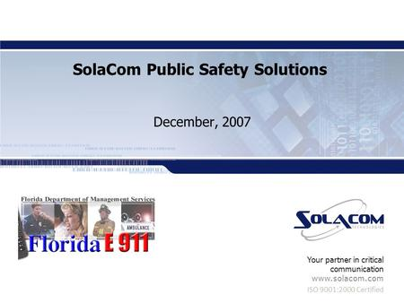 ISO 9001:2000 Certified Your partner in critical communication www.solacom.com SolaCom Public Safety Solutions December, 2007.