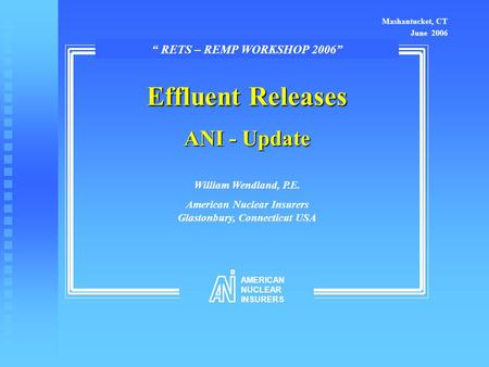 "Effluent Releases ANI - Update William Wendland, P.E. American Nuclear Insurers Glastonbury, Connecticut USA Mashantucket, CT June 2006 "" RETS – REMP WORKSHOP."