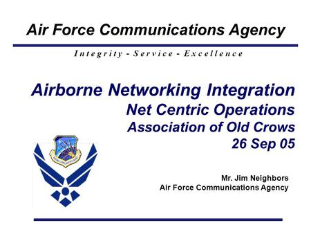 Air Force Communications Agency I n t e g r i t y - S e r v i c e - E x c e l l e n c e Airborne Networking Integration Net Centric Operations Association.