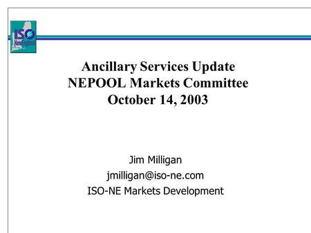 Ancillary Services Update NEPOOL Markets Committee October 14, 2003 Jim Milligan ISO-NE Markets Development.