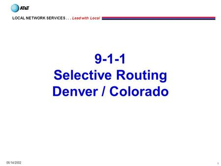 1 LOCAL NETWORK SERVICES... Lead with Local 06/14/2002 9-1-1 Selective Routing Denver / Colorado.