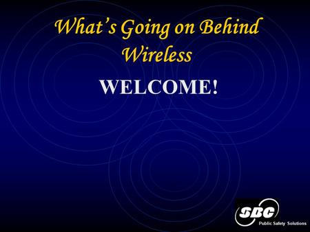 What's Going on Behind Wireless Public Safety Solutions WELCOME!