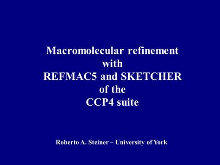 Macromolecular refinement with REFMAC5 and SKETCHER of the CCP4 suite Roberto A. Steiner – University of York.