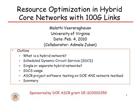 1 Resource Optimization in Hybrid Core Networks with 100G Links Malathi Veeraraghavan University of Virginia Date: Feb. 4, 2010 (Collaborator: Admela Jukan)
