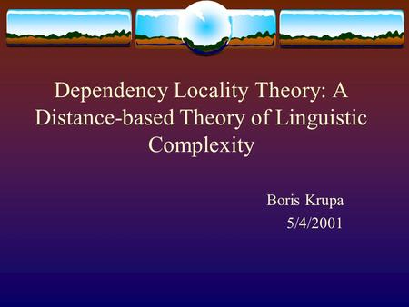 Dependency Locality Theory: A Distance-based Theory of Linguistic Complexity Boris Krupa 5/4/2001.