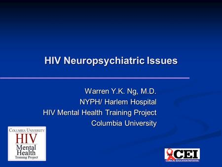 HIV Neuropsychiatric Issues Warren Y.K. Ng, M.D. NYPH/ Harlem Hospital HIV Mental Health Training Project Columbia University.