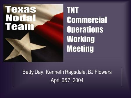 TNT Commercial Operations Working Meeting Betty Day, Kenneth Ragsdale, BJ Flowers April 6&7, 2004.
