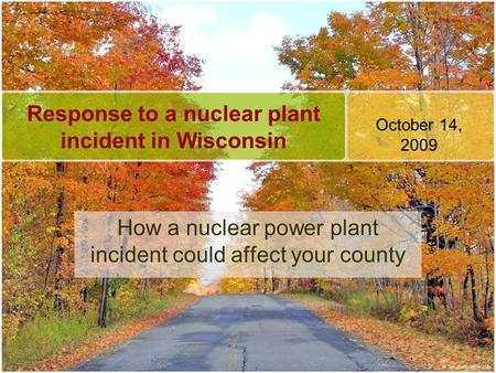 Response to a nuclear plant incident in Wisconsin How a nuclear power plant incident could affect your county October 14, 2009.