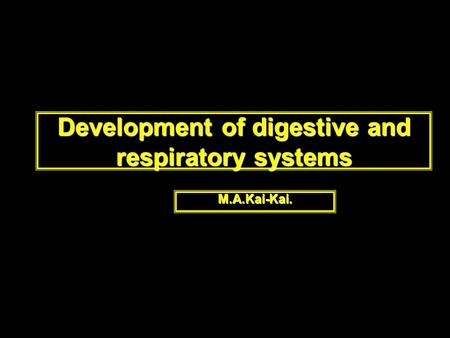 Development of digestive and respiratory systems M.A.Kai-Kai.
