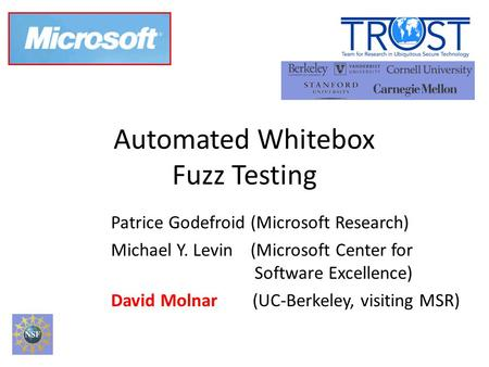 Automated Whitebox Fuzz Testing Patrice Godefroid (Microsoft Research)‏ Michael Y. Levin (Microsoft Center for Software Excellence)‏ David Molnar (UC-Berkeley,