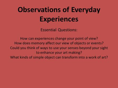 Observations of Everyday Experiences Essential Questions: How can experiences change your point of view? How does memory affect our view of objects or.
