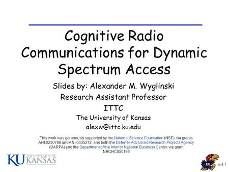 #16 1 Cognitive Radio Communications for Dynamic Spectrum Access Slides by: Alexander M. Wyglinski Research Assistant Professor ITTC The University of.