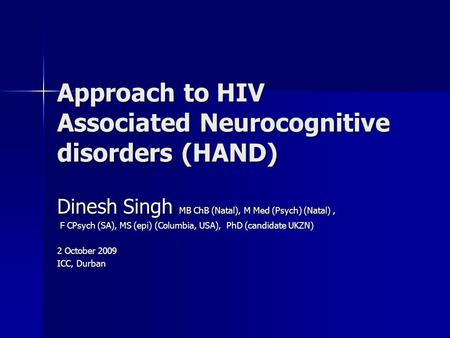 Approach to HIV Associated Neurocognitive disorders (HAND) Dinesh Singh MB ChB (Natal), M Med (Psych) (Natal), F CPsych (SA), MS (epi) (Columbia, USA),