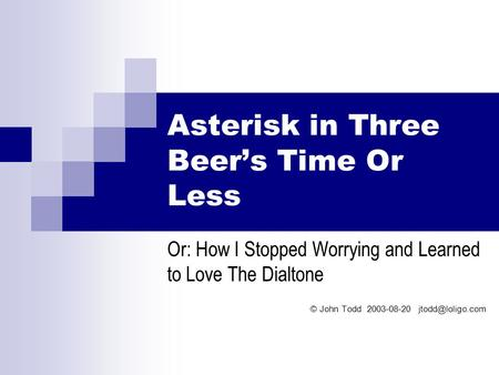 Asterisk in Three Beer's Time Or Less Or: How I Stopped Worrying and Learned to Love The Dialtone © John Todd 2003-08-20