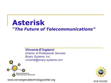 "Www.convergencetechnologycenter.org DUE 402356 Asterisk ""The Future of Telecommunications"" Vincente D'Ingianni Director of Professional Services Binary."