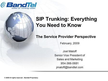 © 2008 All rights reserved  Bandtel Proprietary SIP Trunking: Everything You Need to Know The Service Provider Perspective February, 2009 Joel Maloff.