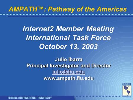 AMPATH™: Pathway of the Americas Internet2 Member Meeting International Task Force October 13, 2003 Julio Ibarra Principal Investigator and Director