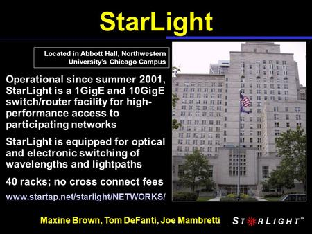 StarLight Located in Abbott Hall, Northwestern University's Chicago Campus Operational since summer 2001, StarLight is a 1GigE and 10GigE switch/router.