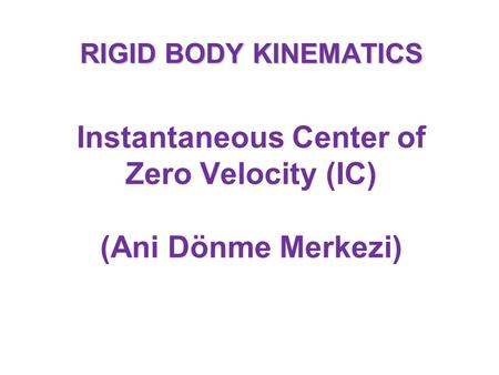 RIGID BODY KINEMATICS Instantaneous Center of Zero Velocity (IC) (Ani Dönme Merkezi)