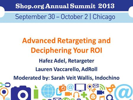 Advanced Retargeting and Deciphering Your ROI Hafez Adel, Retargeter Lauren Vaccarello, AdRoll Moderated by: Sarah Veit Wallis, Indochino.