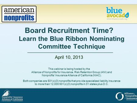 Board Recruitment Time? Learn the Blue Ribbon Nominating Committee Technique April 10, 2013 This webinar is being hosted by the Alliance of Nonprofits.