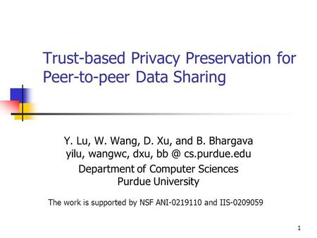 1 Trust-based Privacy Preservation for Peer-to-peer Data Sharing Y. Lu, W. Wang, D. Xu, and B. Bhargava yilu, wangwc, dxu, cs.purdue.edu Department.