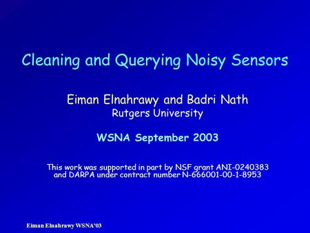 Eiman Elnahrawy WSNA'03 Cleaning and Querying Noisy Sensors Eiman Elnahrawy and Badri Nath Rutgers University WSNA September 2003 This work was supported.