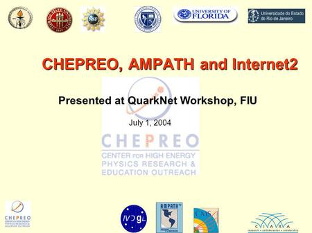 CHEPREO, AMPATH and Internet2 Presented at QuarkNet Workshop, FIU July 1, 2004.