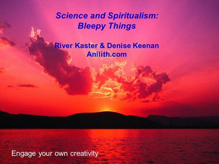 Science and Spiritualism: Bleepy Things River Kaster & Denise Keenan Anilith.com Engage your own creativity.