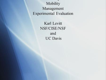 Network Security Rethinking the Network to Support: Security Mobility Management Experimental Evaluation Karl Levitt NSF/CISE/NSF and UC Davis.