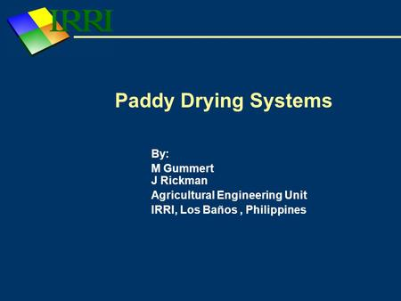 Paddy Drying Systems By: M Gummert J Rickman Agricultural Engineering Unit IRRI, Los Baños, Philippines.