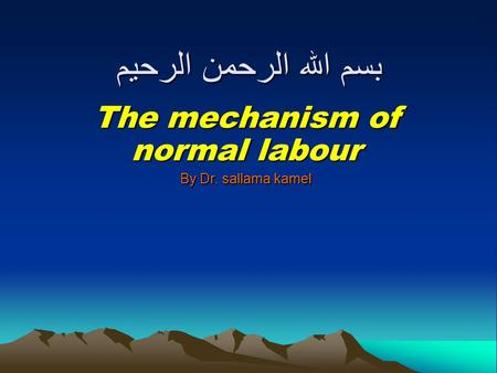 بسم الله الرحمن الرحيم The mechanism of normal labour By Dr. sallama kamel.