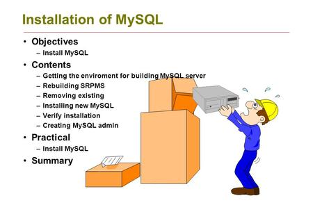 Installation of MySQL Objectives –Install MySQL Contents –Getting the enviroment for building MySQL server –Rebuilding SRPMS –Removing existing –Installing.