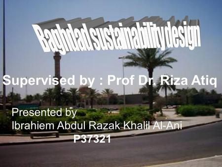 Supervised by : Prof Dr. Riza Atiq Presented by Ibrahiem Abdul Razak Khalil Al-Ani P37321.