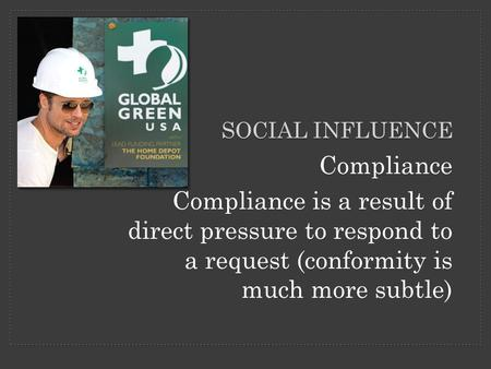 Compliance Compliance is a result of direct pressure to respond to a request (conformity is much more subtle) SOCIAL INFLUENCE.
