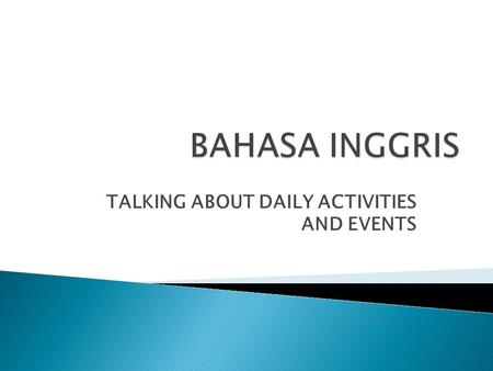 TALKING ABOUT DAILY ACTIVITIES AND EVENTS. The Simple Present Tense is used for :  A general activity  A general truth  Habitual actions  Mental states.