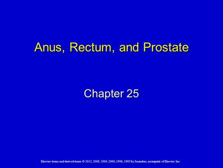 Elsevier items and derived items © 2012, 2008, 2004, 2000, 1996, 1992 by Saunders, an imprint of Elsevier Inc. Anus, Rectum, and Prostate Chapter 25.