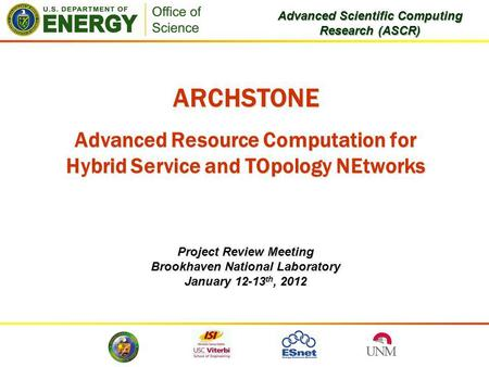 ARCHSTONE Advanced Resource Computation for Hybrid Service and TOpology NEtworks Project Review Meeting Brookhaven National Laboratory January 12-13 th,