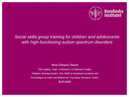 Social skills group training for children and adolescents with high-functioning autism spectrum disorders Nora Choque Olsson PhD student, Dept. of Women's.