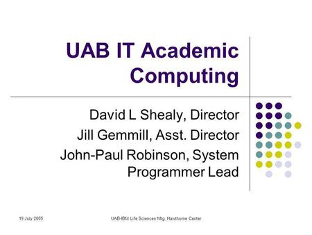 19 July 2005UAB-IBM Life Sciences Mtg, Hawthorne Center UAB IT Academic Computing David L Shealy, Director Jill Gemmill, Asst. Director John-Paul Robinson,