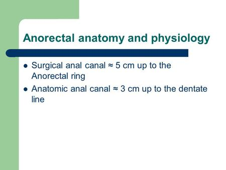 Anorectal anatomy and physiology Surgical anal canal ≈ 5 cm up to the Anorectal ring Anatomic anal canal ≈ 3 cm up to the dentate line.