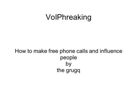 VoIPhreaking How to make free phone calls and influence people by the grugq.