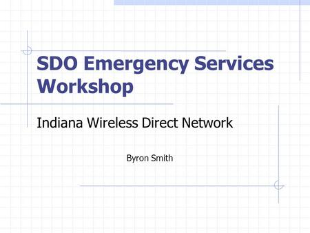 SDO Emergency Services Workshop Indiana Wireless Direct Network Byron Smith.