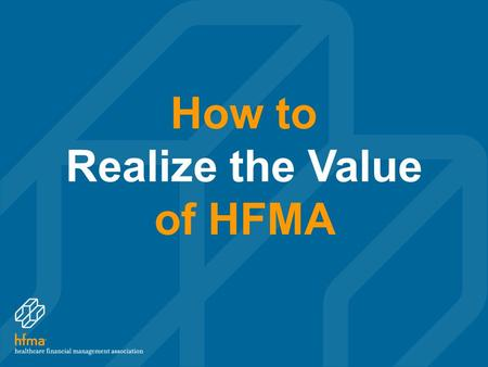 How to Realize the Value of HFMA. PRESENTATION Overview Strategic direction Chapters Education Certification Resources HFMA's Thought Leadership HFMA's.
