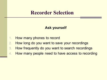 Recorder Selection Ask yourself 1. How many phones to record 2. How long do you want to save your recordings 3. How frequently do you want to search recordings.