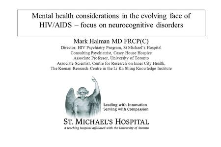 Mental health considerations in the evolving face of HIV/AIDS – focus on neurocognitive disorders Mark Halman MD FRCP(C) Director, HIV Psychiatry Program,