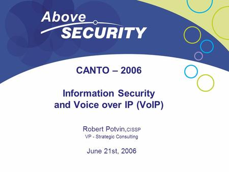 CANTO – 2006 Information Security and Voice over IP (VoIP) Robert Potvin, CISSP VP - Strategic Consulting June 21st, 2006.