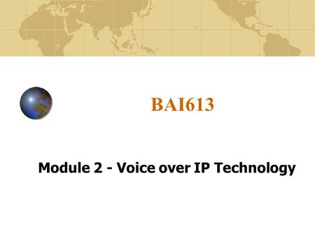 BAI613 Module 2 - Voice over IP Technology. Module Objectives 1. Describe the benefits of IP Telephony/Packet Telephony/VoIP over traditional telephone.